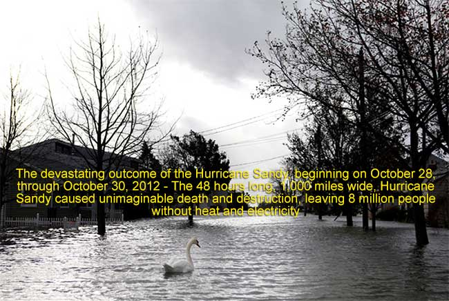 The devastating outcome of the Hurricane Sandy, beginning on October 28, through October 30, 2012 - The 48 hours long, 1,000 miles wide, Hurricane Sandy caused unimaginable death and destruction, leaving 8 million people without heat and electricity.